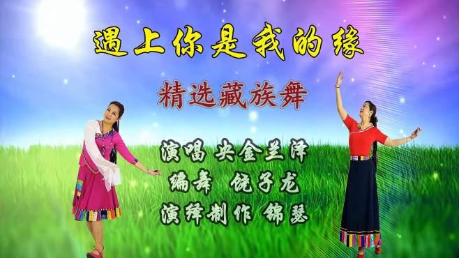 锦瑟舞语广场舞遇上你是我的缘-热门流行藏族舞歌美舞美